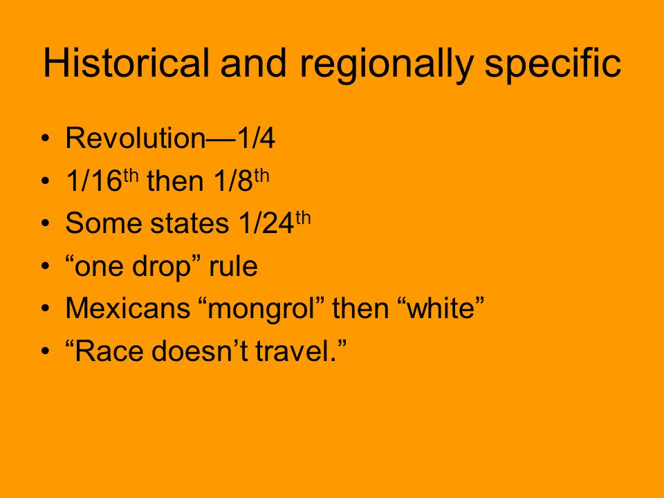 Historical and regionally specific Revolution—1/4 1/16 th then 1/8 th Some states 1/24 th one drop rule Mexicans mongrol then white Race doesn't travel.