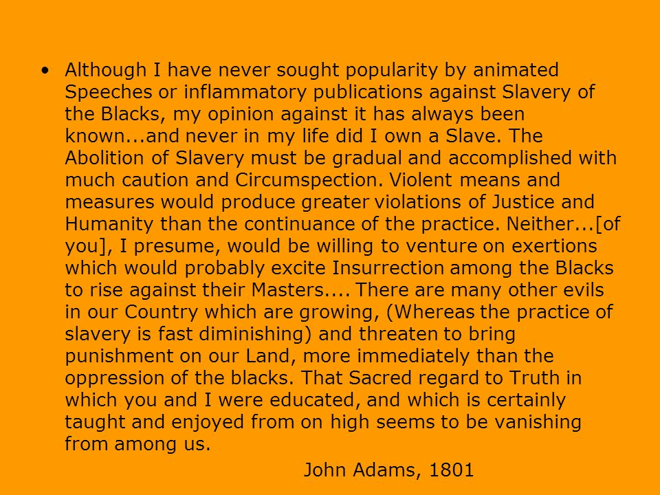 Although I have never sought popularity by animated Speeches or inflammatory publications against Slavery of the Blacks, my opinion against it has always been known...and never in my life did I own a Slave.