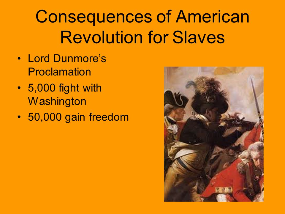 Consequences of American Revolution for Slaves Lord Dunmore's Proclamation 5,000 fight with Washington 50,000 gain freedom