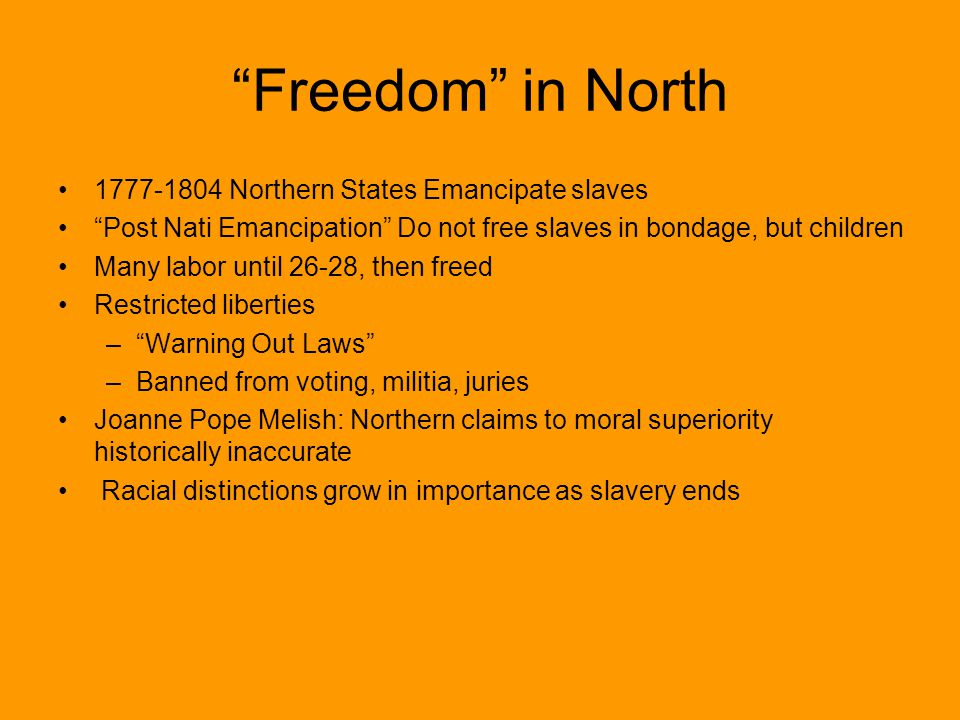 Freedom in North 1777-1804 Northern States Emancipate slaves Post Nati Emancipation Do not free slaves in bondage, but children Many labor until 26-28, then freed Restricted liberties – Warning Out Laws –Banned from voting, militia, juries Joanne Pope Melish: Northern claims to moral superiority historically inaccurate Racial distinctions grow in importance as slavery ends