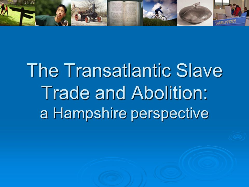 The Transatlantic Slave Trade and Abolition: a Hampshire perspective