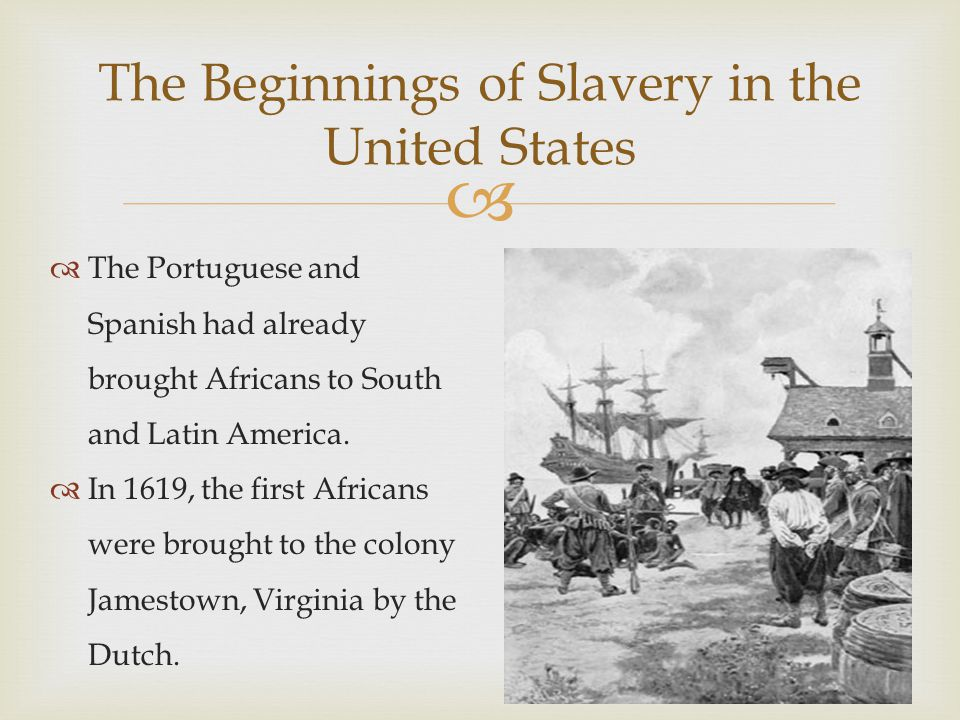  The Beginnings of Slavery in the United States  The Portuguese and Spanish had already brought Africans to South and Latin America.