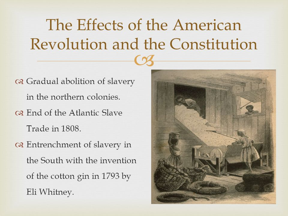  The Effects of the American Revolution and the Constitution  Gradual abolition of slavery in the northern colonies.