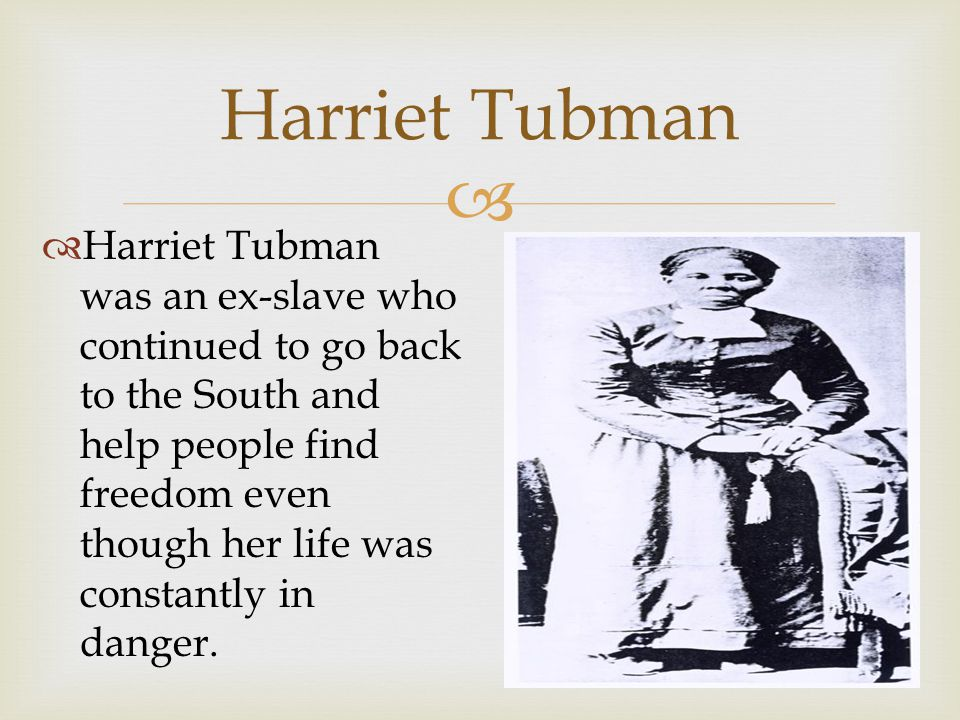  Harriet Tubman  Harriet Tubman was an ex-slave who continued to go back to the South and help people find freedom even though her life was constantly in danger.