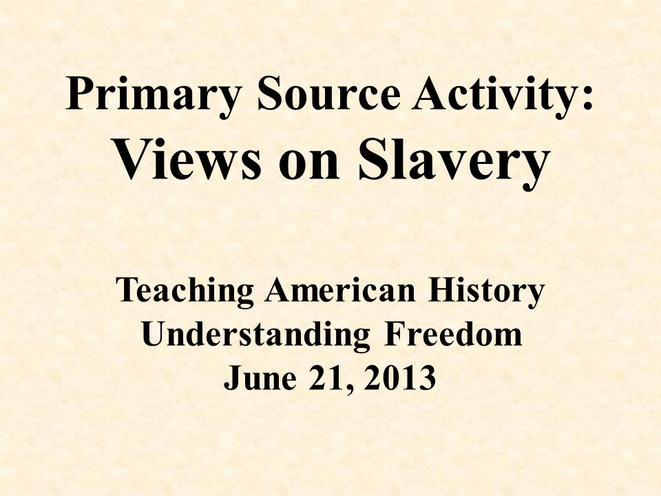 Differing Views on Slavery The goal of today's activity is to use primary sources, including images and quotes, to gain an understanding of the multiple perspectives on American slavery up to the time of the Civil War.