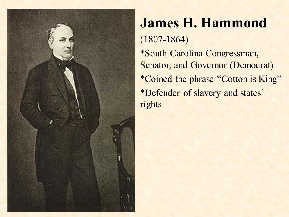 "James H. Hammond (1807-1864) *South Carolina Congressman, Senator, and Governor (Democrat) *Coined the phrase ""Cotton is King"" *Defender of slavery an"