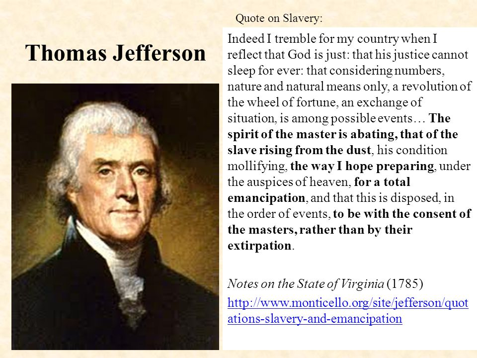 Thomas Jefferson Indeed I tremble for my country when I reflect that God is just: that his justice cannot sleep for ever: that considering numbers, nature and natural means only, a revolution of the wheel of fortune, an exchange of situation, is among possible events… The spirit of the master is abating, that of the slave rising from the dust, his condition mollifying, the way I hope preparing, under the auspices of heaven, for a total emancipation, and that this is disposed, in the order of events, to be with the consent of the masters, rather than by their extirpation.