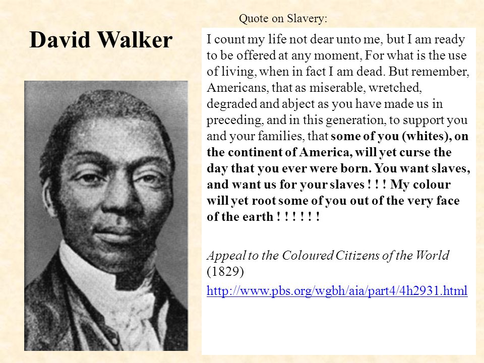 David Walker I count my life not dear unto me, but I am ready to be offered at any moment, For what is the use of living, when in fact I am dead.