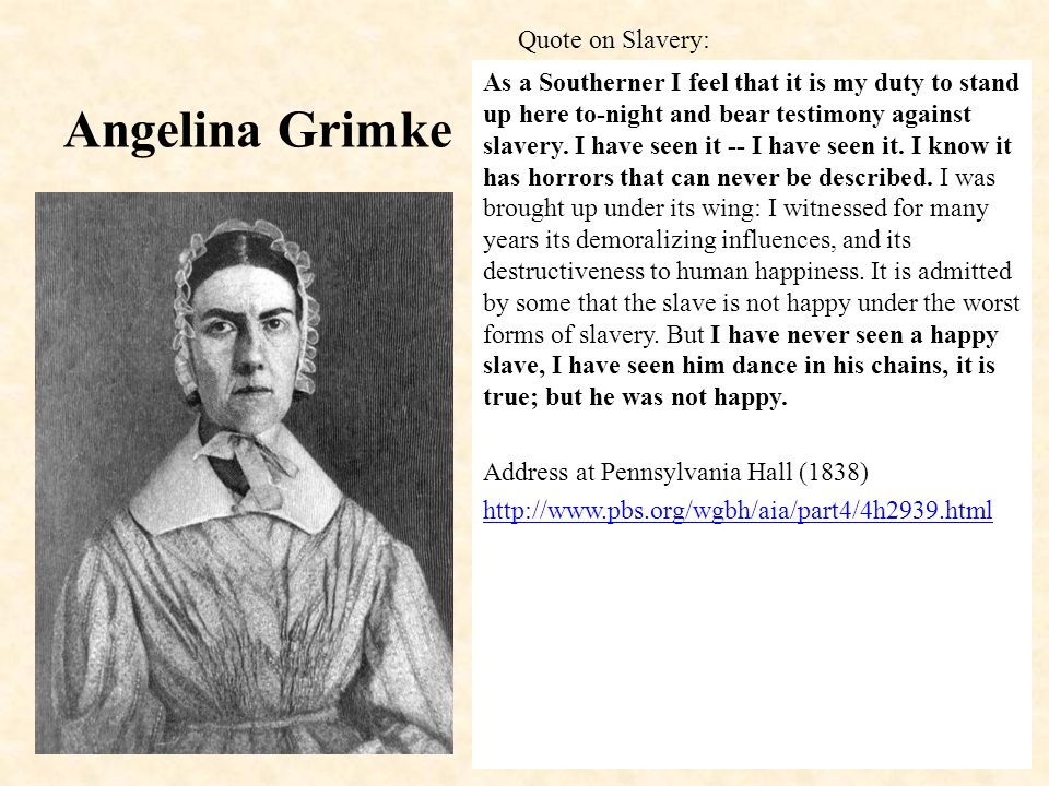 Angelina Grimke As a Southerner I feel that it is my duty to stand up here to-night and bear testimony against slavery.
