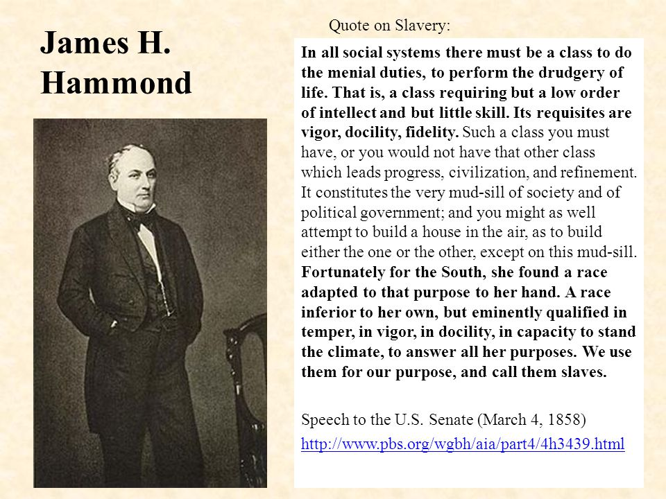 James H. Hammond In all social systems there must be a class to do the menial duties, to perform the drudgery of life. That is, a class requiring but