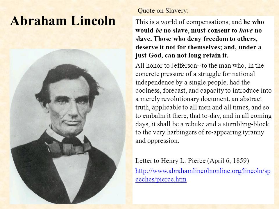 Abraham Lincoln This is a world of compensations; and he who would be no slave, must consent to have no slave.