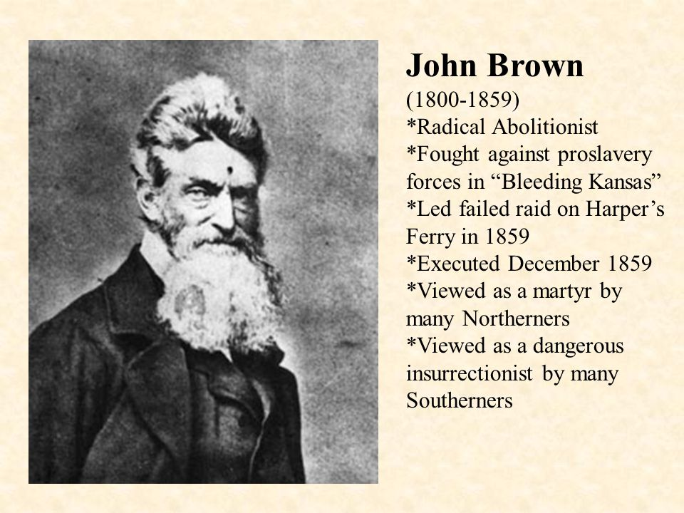 John Brown (1800-1859) *Radical Abolitionist *Fought against proslavery forces in Bleeding Kansas *Led failed raid on Harper's Ferry in 1859 *Executed December 1859 *Viewed as a martyr by many Northerners *Viewed as a dangerous insurrectionist by many Southerners