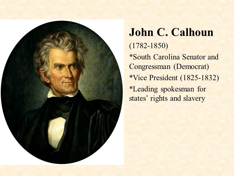 John C. Calhoun (1782-1850) *South Carolina Senator and Congressman (Democrat) *Vice President (1825-1832) *Leading spokesman for states' rights and s