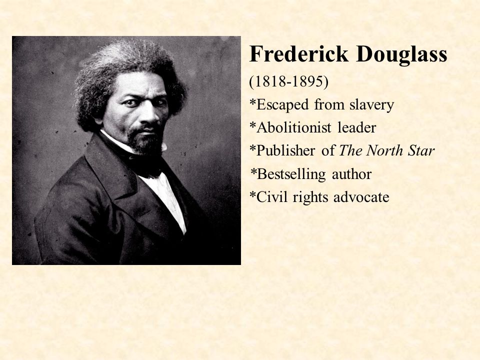 Frederick Douglass (1818-1895) *Escaped from slavery *Abolitionist leader *Publisher of The North Star *Bestselling author *Civil rights advocate