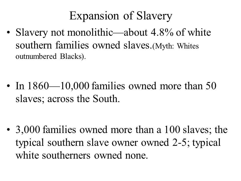 Expansion of Slavery Slavery not monolithic—about 4.8% of white southern families owned slaves.