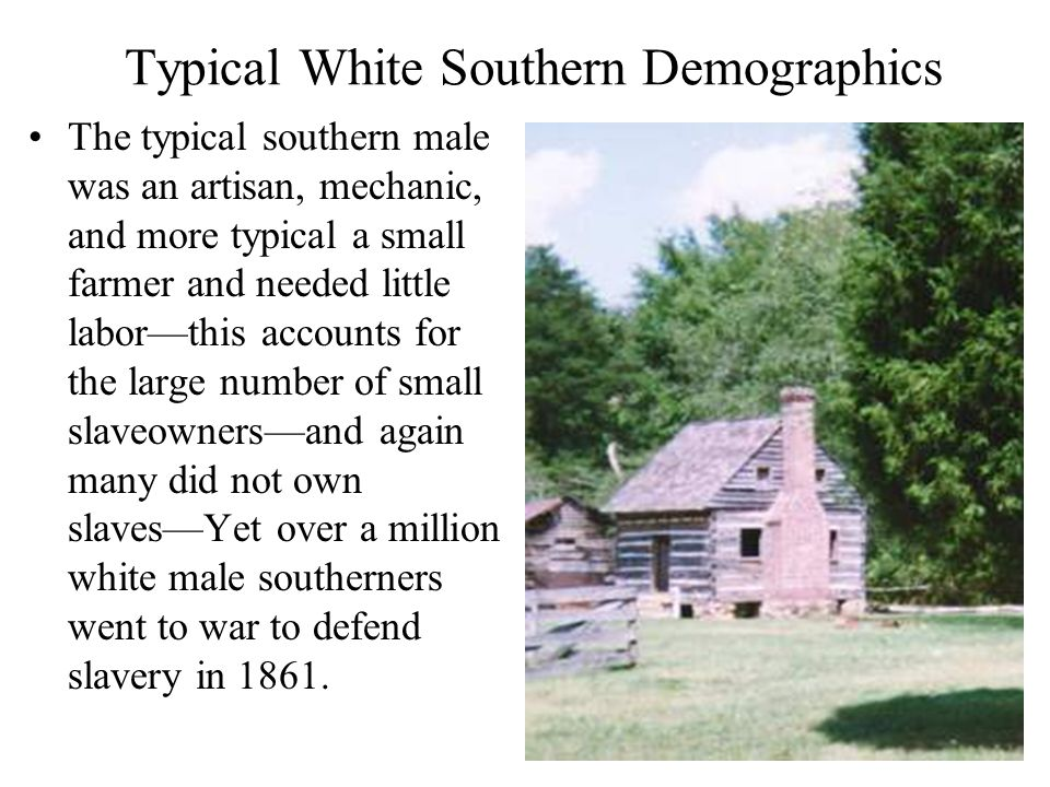 Typical White Southern Demographics The typical southern male was an artisan, mechanic, and more typical a small farmer and needed little labor—this accounts for the large number of small slaveowners—and again many did not own slaves—Yet over a million white male southerners went to war to defend slavery in 1861.