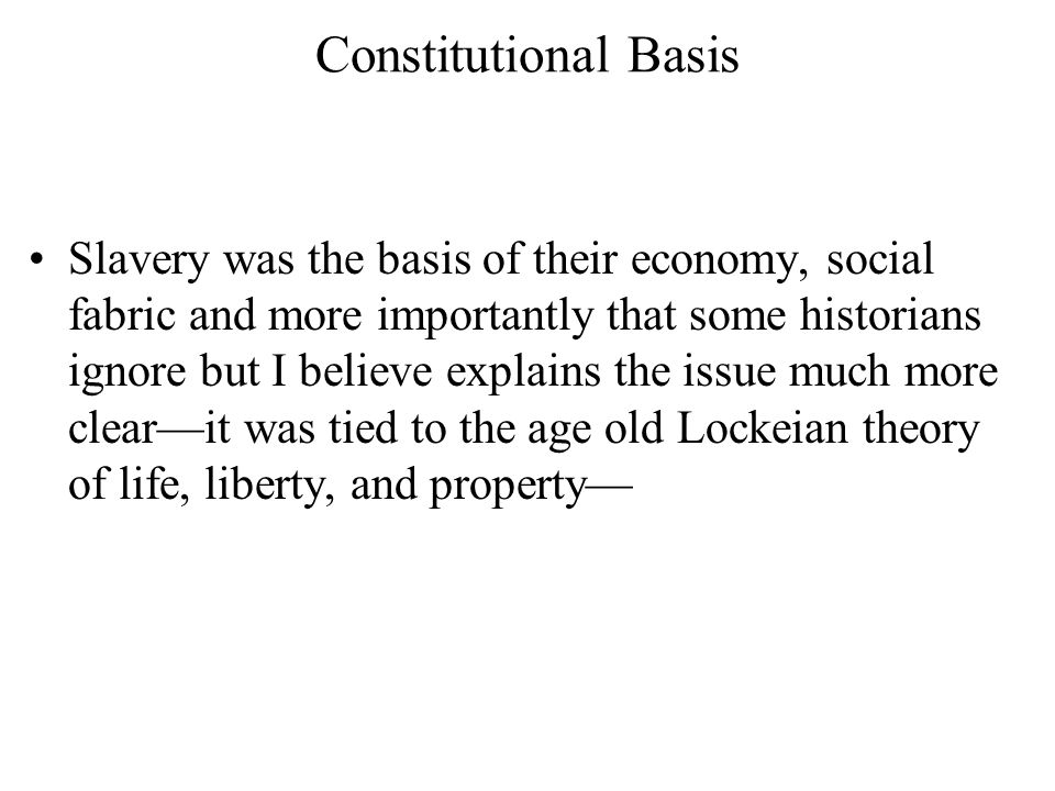 Constitutional Basis Slavery was the basis of their economy, social fabric and more importantly that some historians ignore but I believe explains the issue much more clear—it was tied to the age old Lockeian theory of life, liberty, and property—