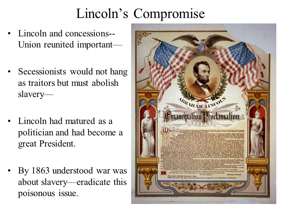 Lincoln's Compromise Lincoln and concessions-- Union reunited important— Secessionists would not hang as traitors but must abolish slavery— Lincoln had matured as a politician and had become a great President.