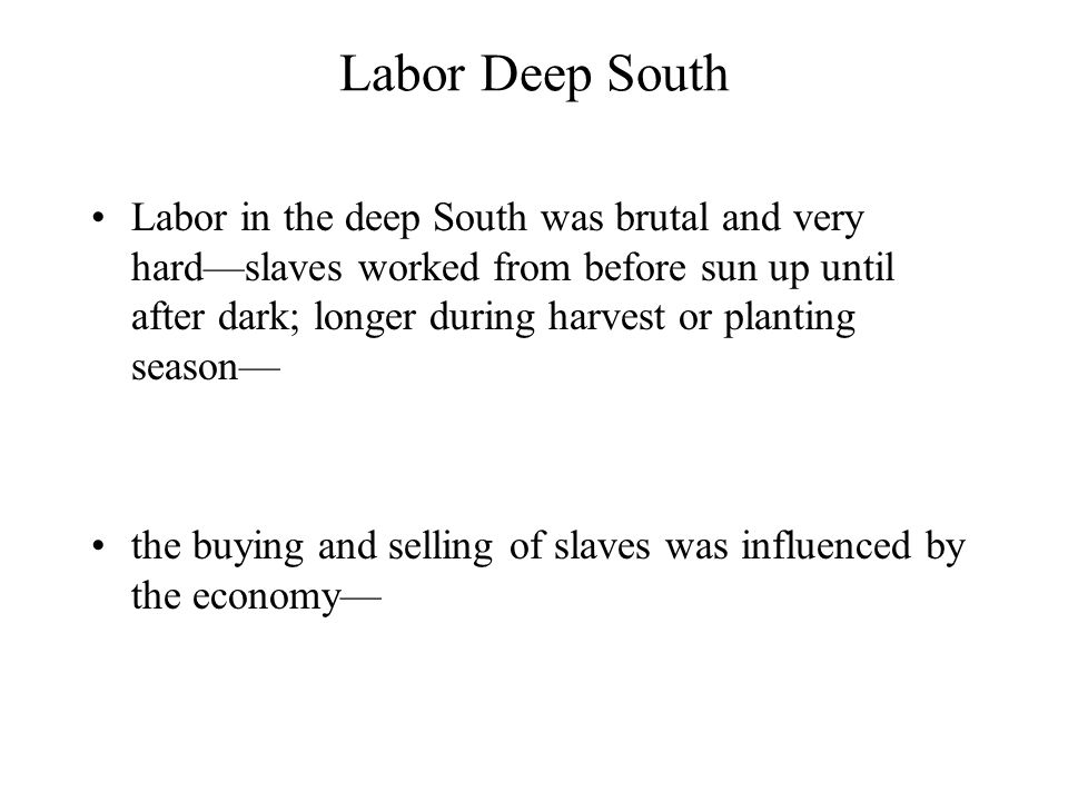 Labor Deep South Labor in the deep South was brutal and very hard—slaves worked from before sun up until after dark; longer during harvest or planting season— the buying and selling of slaves was influenced by the economy—