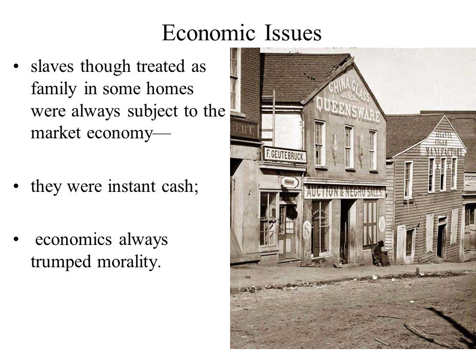 Economic Issues slaves though treated as family in some homes were always subject to the market economy— they were instant cash; economics always trumped morality.