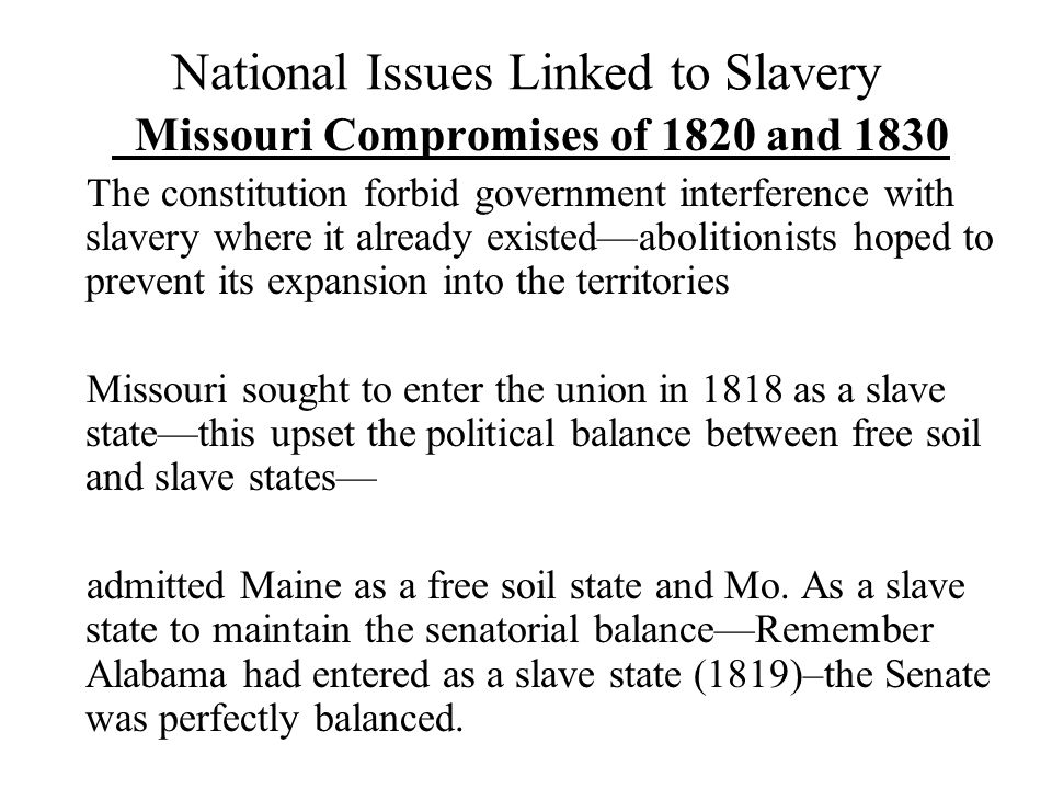 Compromised Cont'd The issue was the territory acquired through the Louisiana Purchase (1803) and what would be acquired through the Mexican War (1846-47) a few years later.
