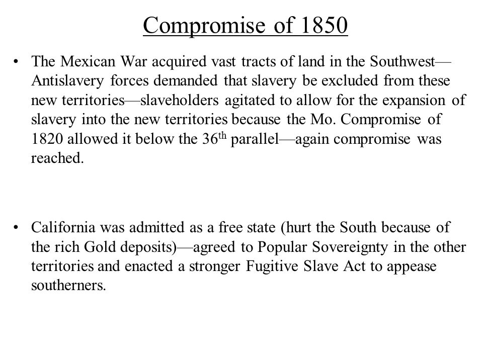 Compromise of 1850 The Mexican War acquired vast tracts of land in the Southwest— Antislavery forces demanded that slavery be excluded from these new territories—slaveholders agitated to allow for the expansion of slavery into the new territories because the Mo.