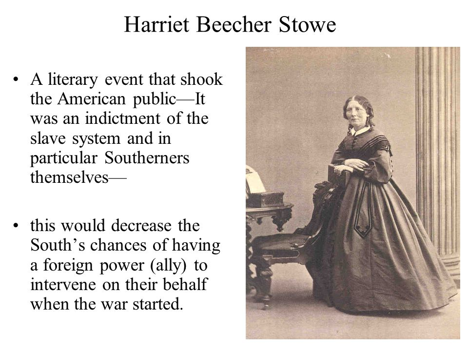 Harriet Beecher Stowe A literary event that shook the American public—It was an indictment of the slave system and in particular Southerners themselves— this would decrease the South's chances of having a foreign power (ally) to intervene on their behalf when the war started.