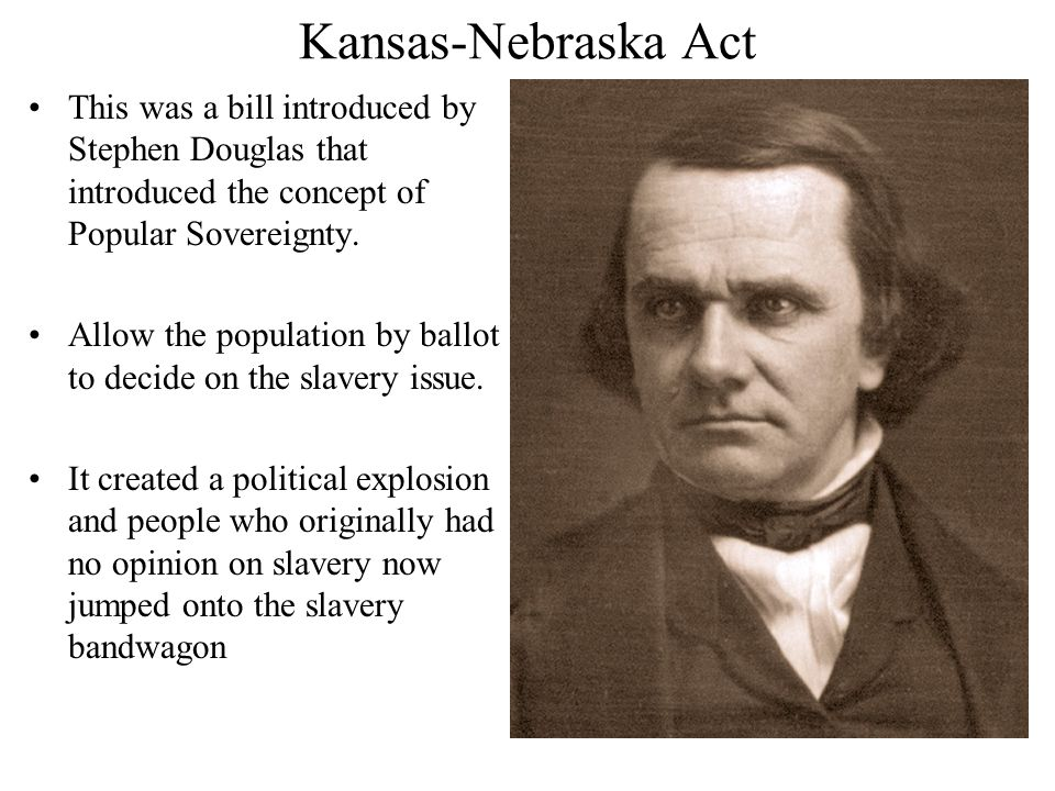 Kansas-Nebraska Act This was a bill introduced by Stephen Douglas that introduced the concept of Popular Sovereignty.