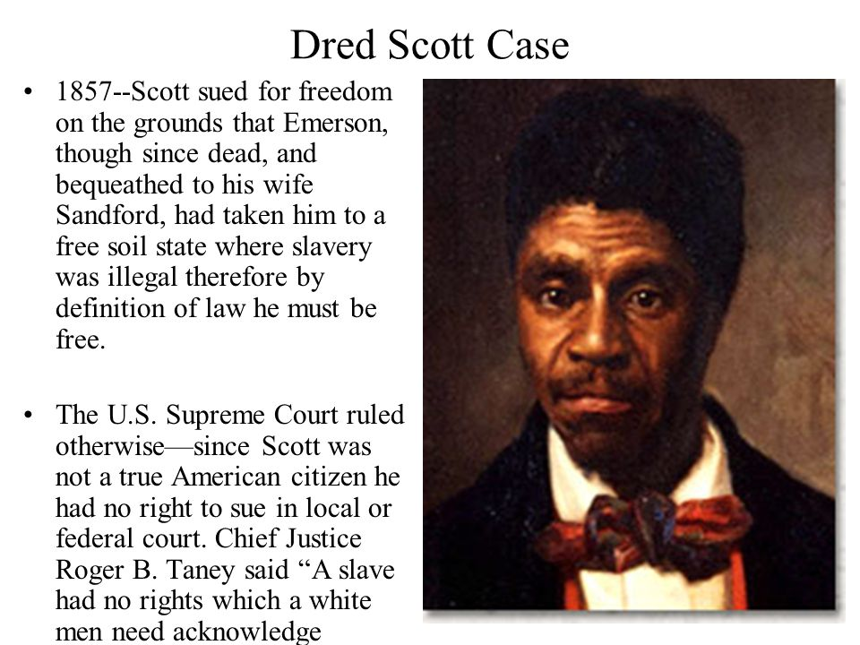 Dred Scott Case 1857--Scott sued for freedom on the grounds that Emerson, though since dead, and bequeathed to his wife Sandford, had taken him to a free soil state where slavery was illegal therefore by definition of law he must be free.