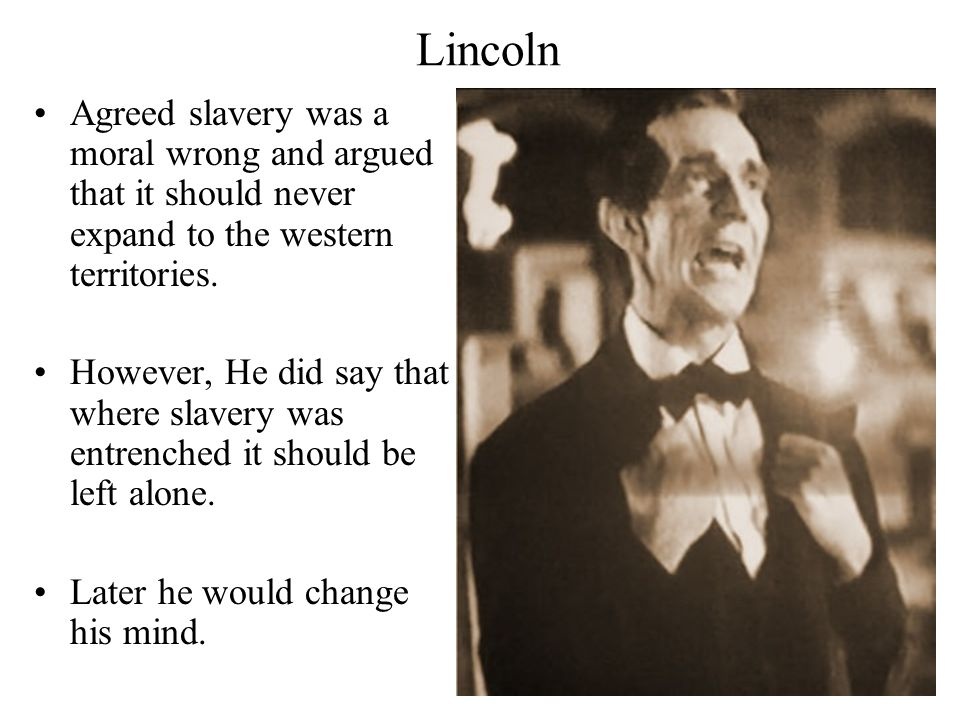 Lincoln Agreed slavery was a moral wrong and argued that it should never expand to the western territories.