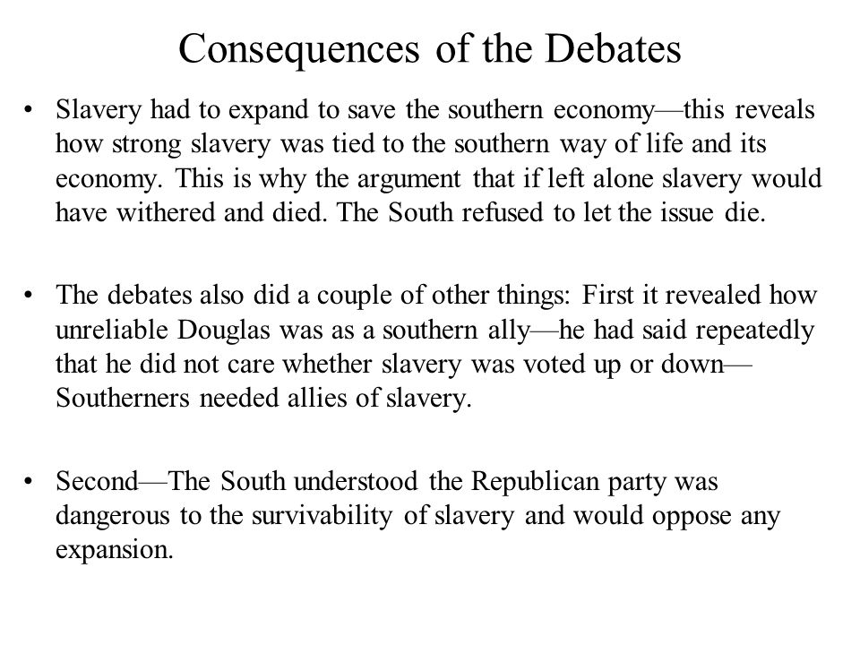 Consequences of the Debates Slavery had to expand to save the southern economy—this reveals how strong slavery was tied to the southern way of life and its economy.
