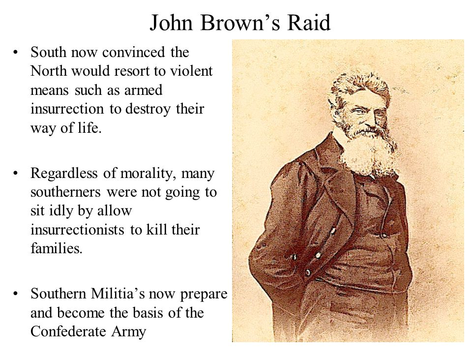 John Brown's Raid South now convinced the North would resort to violent means such as armed insurrection to destroy their way of life.