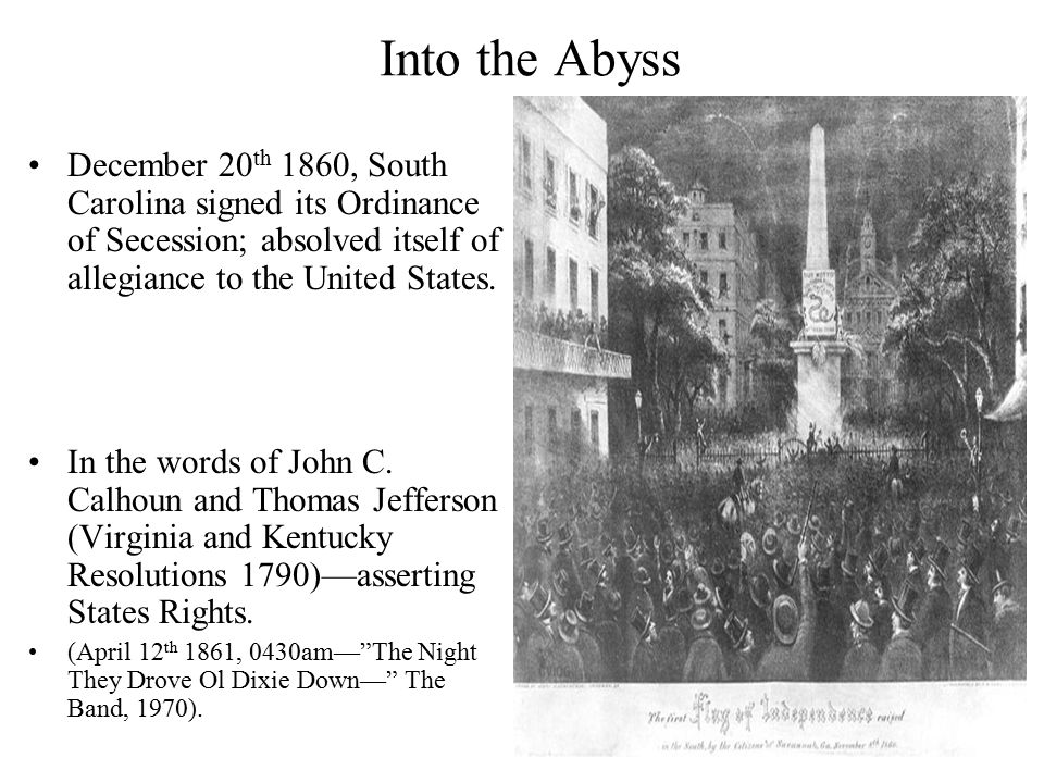 Into the Abyss December 20 th 1860, South Carolina signed its Ordinance of Secession; absolved itself of allegiance to the United States.