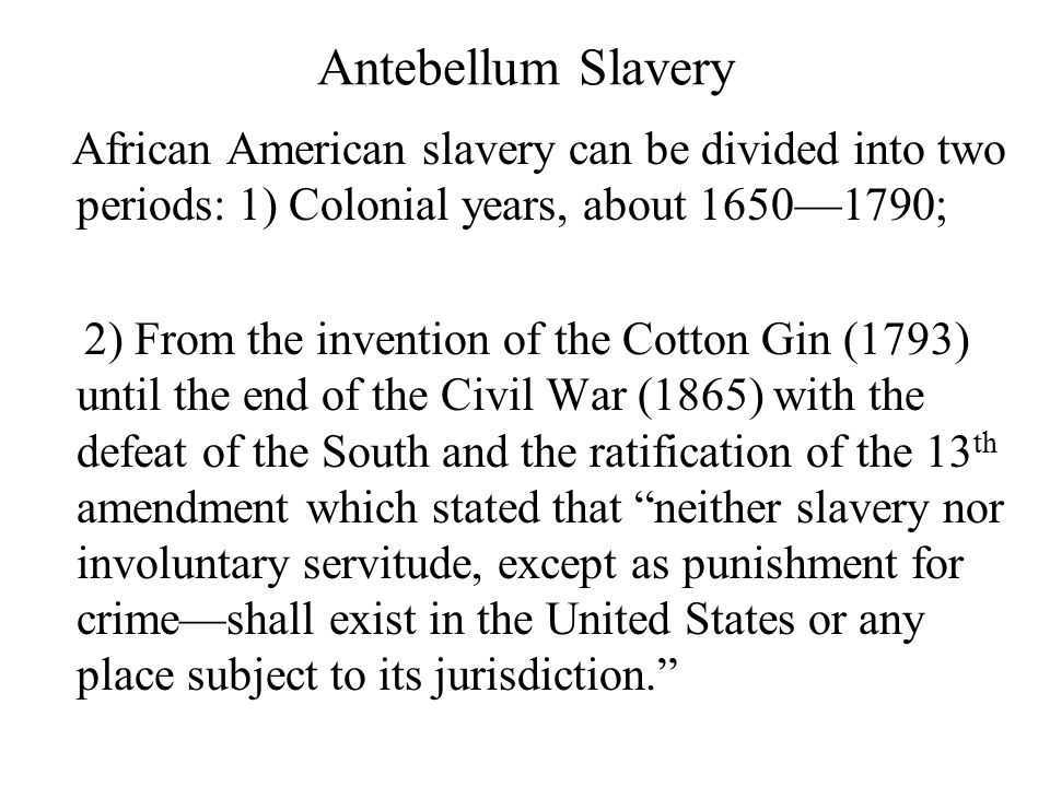 Antebellum Slavery African American slavery can be divided into two periods: 1) Colonial years, about 1650—1790; 2) From the invention of the Cotton Gin (1793) until the end of the Civil War (1865) with the defeat of the South and the ratification of the 13 th amendment which stated that neither slavery nor involuntary servitude, except as punishment for crime—shall exist in the United States or any place subject to its jurisdiction.