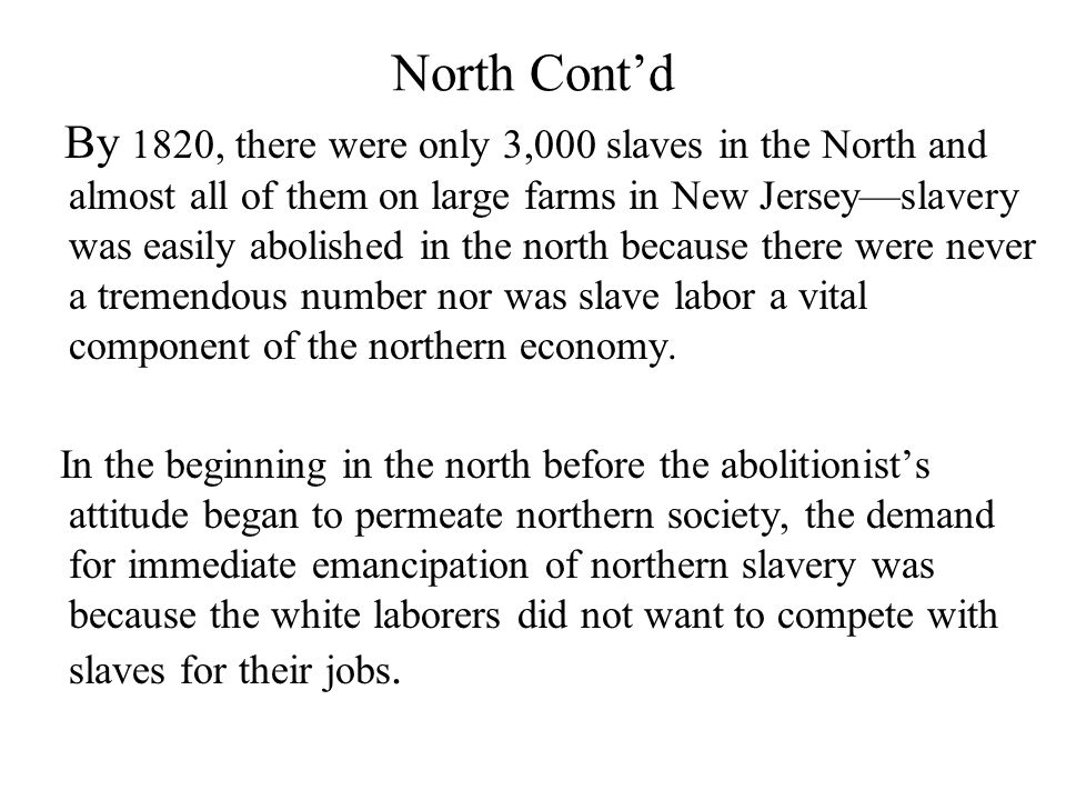 North Cont'd By 1820, there were only 3,000 slaves in the North and almost all of them on large farms in New Jersey—slavery was easily abolished in the north because there were never a tremendous number nor was slave labor a vital component of the northern economy.