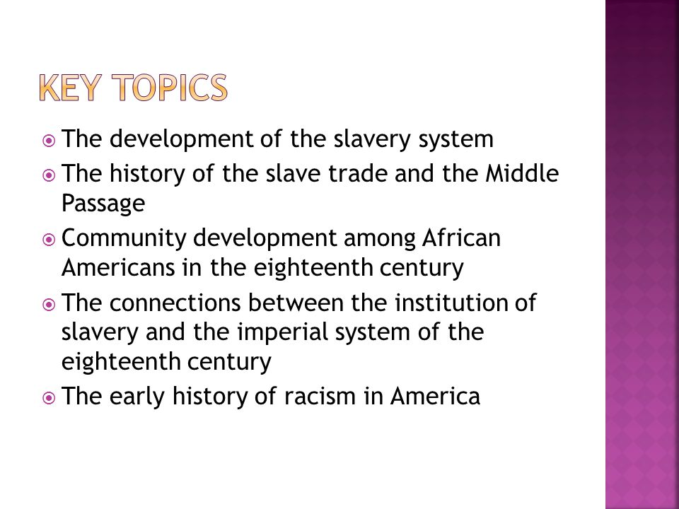  The development of the slavery system  The history of the slave trade and the Middle Passage  Community development among African Americans in the eighteenth century  The connections between the institution of slavery and the imperial system of the eighteenth century  The early history of racism in America