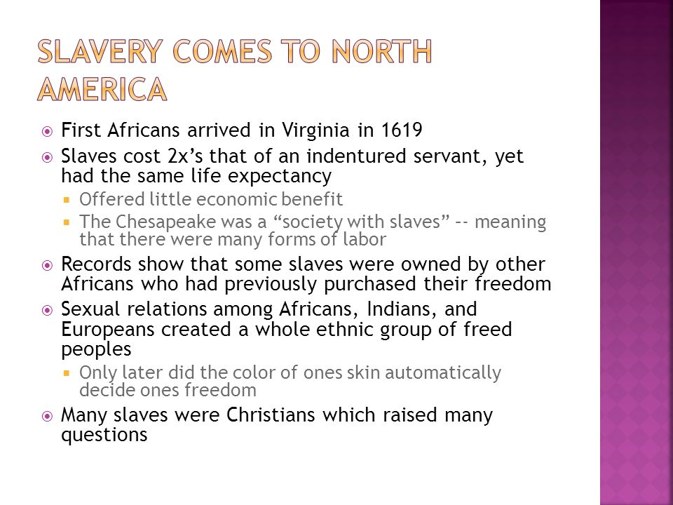  First Africans arrived in Virginia in 1619  Slaves cost 2x's that of an indentured servant, yet had the same life expectancy  Offered little economic benefit  The Chesapeake was a society with slaves –- meaning that there were many forms of labor  Records show that some slaves were owned by other Africans who had previously purchased their freedom  Sexual relations among Africans, Indians, and Europeans created a whole ethnic group of freed peoples  Only later did the color of ones skin automatically decide ones freedom  Many slaves were Christians which raised many questions