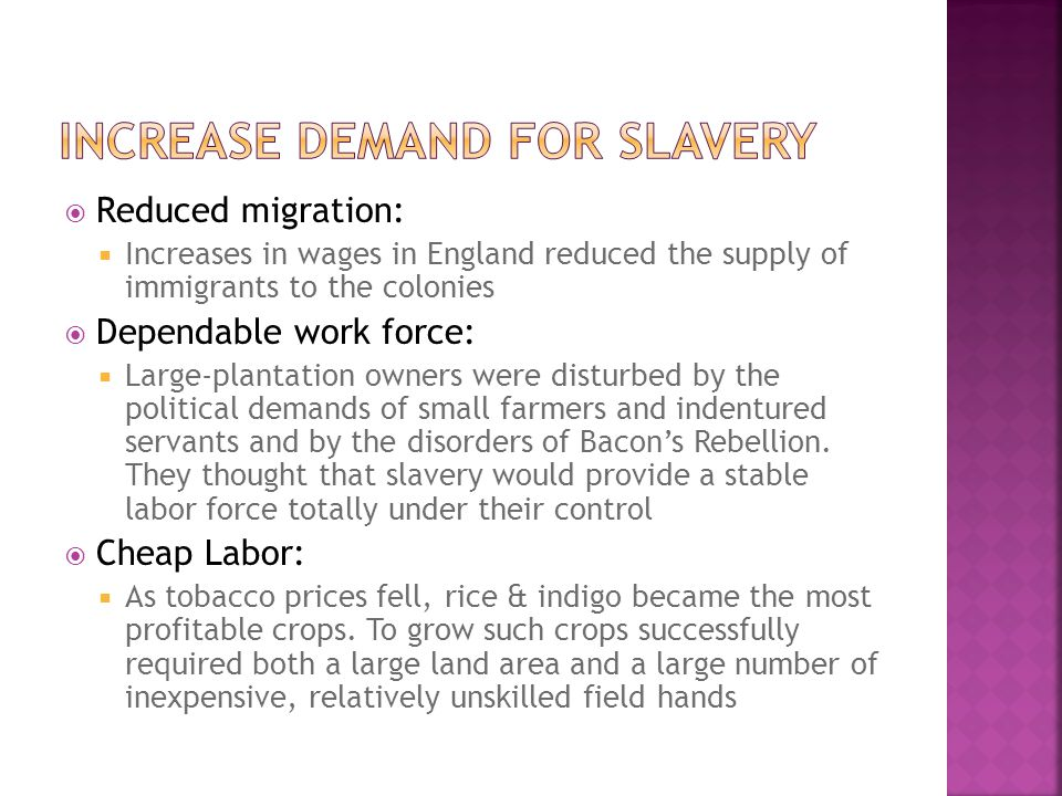  Reduced migration:  Increases in wages in England reduced the supply of immigrants to the colonies  Dependable work force:  Large-plantation owners were disturbed by the political demands of small farmers and indentured servants and by the disorders of Bacon's Rebellion.