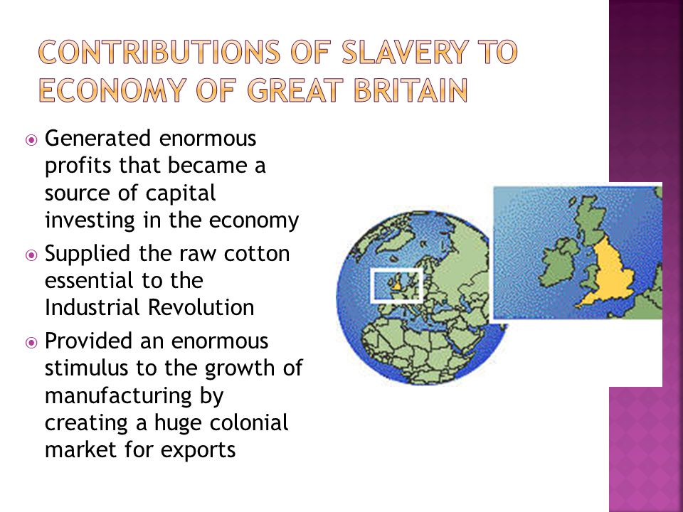  Generated enormous profits that became a source of capital investing in the economy  Supplied the raw cotton essential to the Industrial Revolution  Provided an enormous stimulus to the growth of manufacturing by creating a huge colonial market for exports