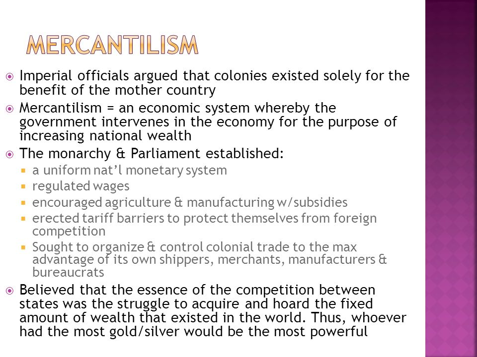  Imperial officials argued that colonies existed solely for the benefit of the mother country  Mercantilism = an economic system whereby the government intervenes in the economy for the purpose of increasing national wealth  The monarchy & Parliament established:  a uniform nat'l monetary system  regulated wages  encouraged agriculture & manufacturing w/subsidies  erected tariff barriers to protect themselves from foreign competition  Sought to organize & control colonial trade to the max advantage of its own shippers, merchants, manufacturers & bureaucrats  Believed that the essence of the competition between states was the struggle to acquire and hoard the fixed amount of wealth that existed in the world.