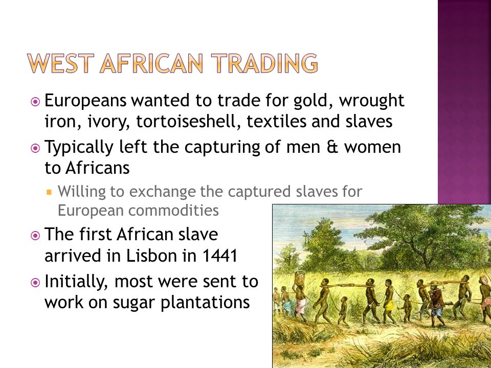  Europeans wanted to trade for gold, wrought iron, ivory, tortoiseshell, textiles and slaves  Typically left the capturing of men & women to Africans  Willing to exchange the captured slaves for European commodities  The first African slave arrived in Lisbon in 1441  Initially, most were sent to work on sugar plantations