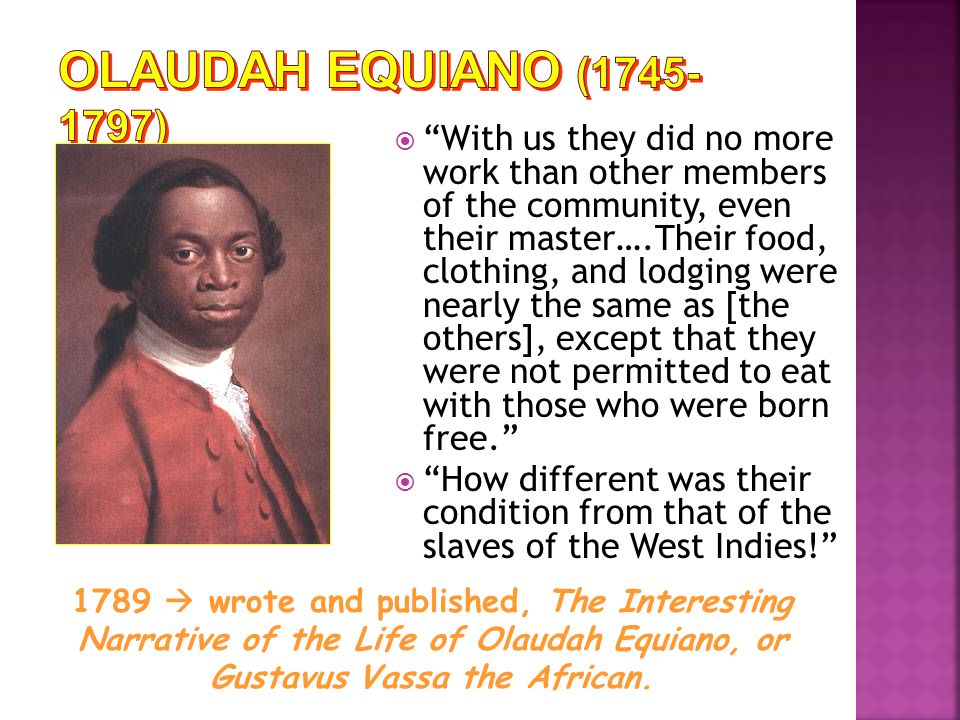  With us they did no more work than other members of the community, even their master….Their food, clothing, and lodging were nearly the same as [the others], except that they were not permitted to eat with those who were born free.  How different was their condition from that of the slaves of the West Indies! 1789  wrote and published, The Interesting Narrative of the Life of Olaudah Equiano, or Gustavus Vassa the African.