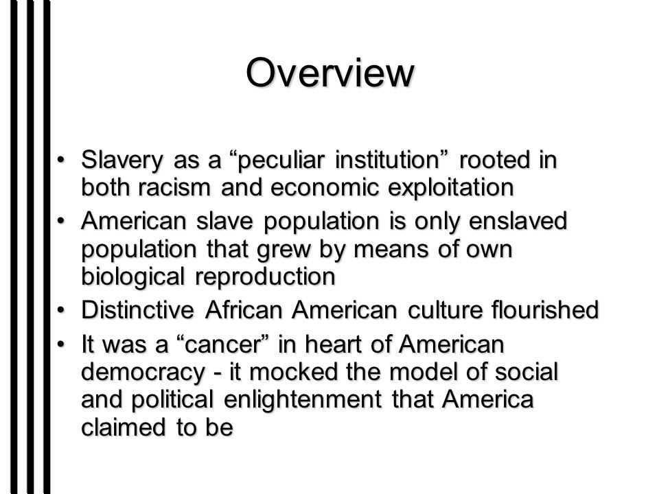 Overview Slavery as a peculiar institution rooted in both racism and economic exploitationSlavery as a peculiar institution rooted in both racism and economic exploitation American slave population is only enslaved population that grew by means of own biological reproductionAmerican slave population is only enslaved population that grew by means of own biological reproduction Distinctive African American culture flourishedDistinctive African American culture flourished It was a cancer in heart of American democracy - it mocked the model of social and political enlightenment that America claimed to beIt was a cancer in heart of American democracy - it mocked the model of social and political enlightenment that America claimed to be