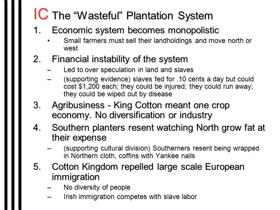 IC The Wasteful Plantation System 1.Economic system becomes monopolistic Small farmers must sell their landholdings and move north or westSmall farmers must sell their landholdings and move north or west 2.Financial instability of the system –Led to over speculation in land and slaves –(supporting evidence) slaves fed for.10 cents a day but could cost $1,200 each; they could be injured; they could run away; they could be wiped out by disease 3.Agribusiness - King Cotton meant one crop economy.