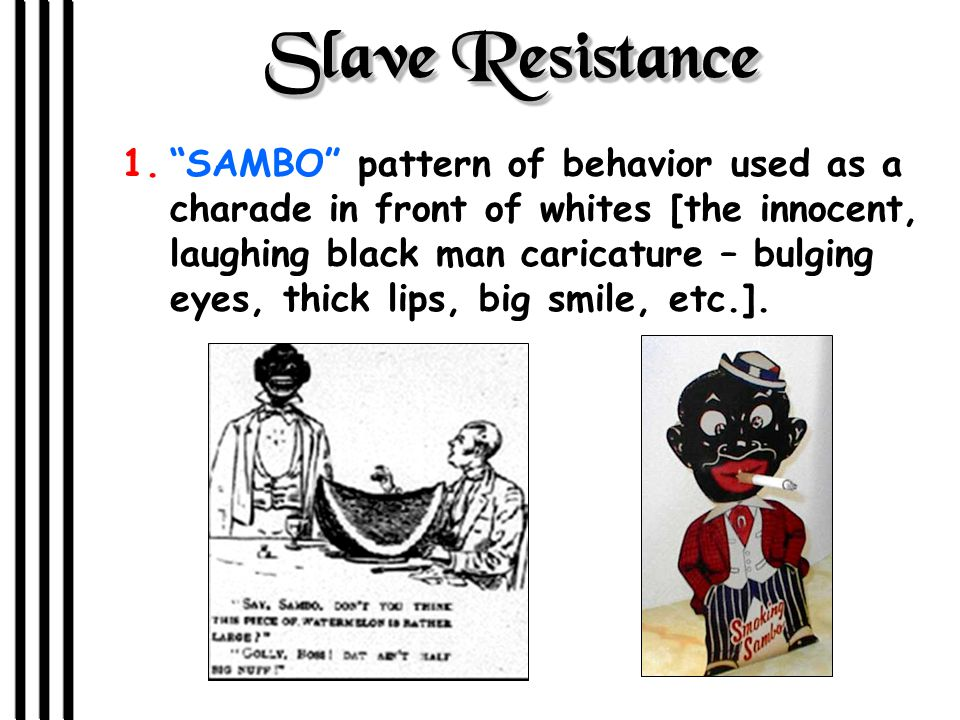 Slave Resistance 1. SAMBO pattern of behavior used as a charade in front of whites [the innocent, laughing black man caricature – bulging eyes, thick lips, big smile, etc.].