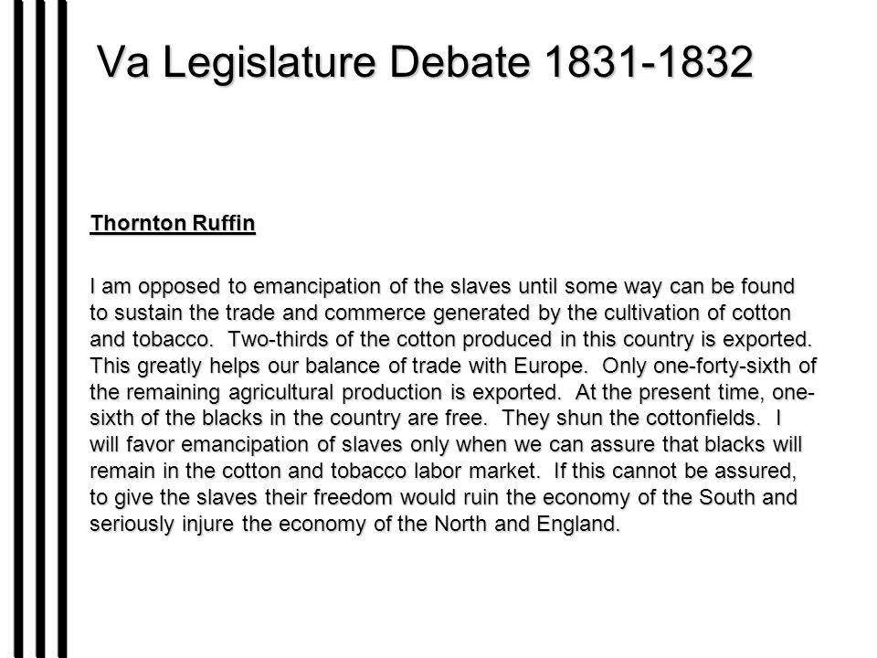 Va Legislature Debate 1831-1832 Thornton Ruffin I am opposed to emancipation of the slaves until some way can be found to sustain the trade and commerce generated by the cultivation of cotton and tobacco.