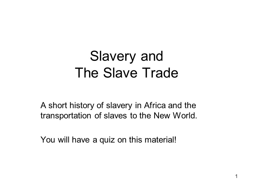 Slavery and The Slave Trade A short history of slavery in Africa and the transportation of slaves to the New World.