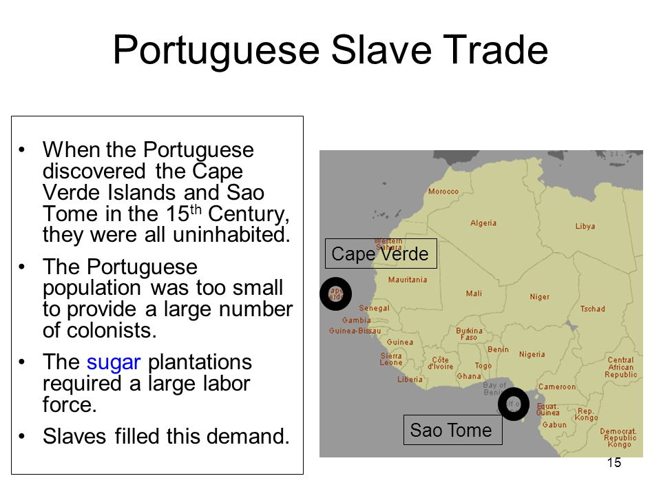 Portuguese Slave Trade When the Portuguese discovered the Cape Verde Islands and Sao Tome in the 15 th Century, they were all uninhabited.