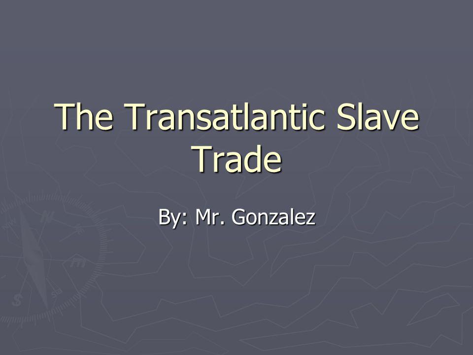 The Transatlantic Slave Trade By: Mr. Gonzalez
