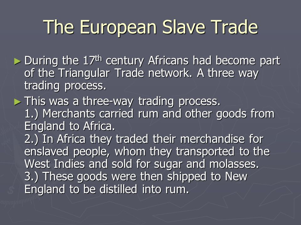 The European Slave Trade ► During the 17 th century Africans had become part of the Triangular Trade network. A three way trading process. ► This was